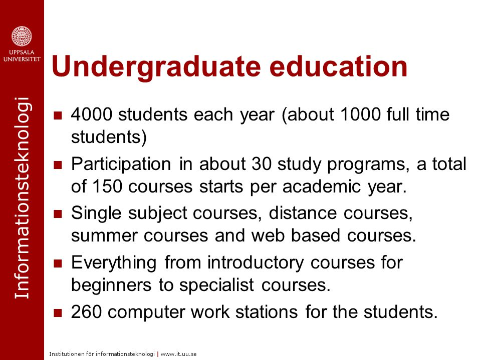 Informationsteknologi Institutionen för informationsteknologi | www.it.uu.se Undergraduate education 4000 students each year (about 1000 full time students) Participation in about 30 study programs, a total of 150 courses starts per academic year.