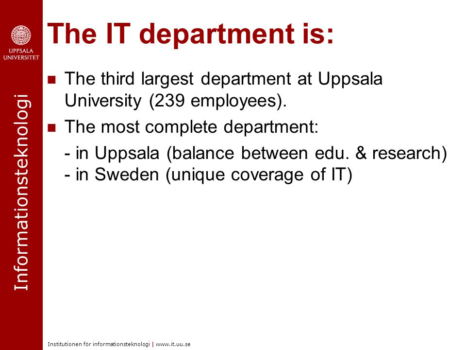 Informationsteknologi Institutionen för informationsteknologi | www.it.uu.se The IT department is: The third largest department at Uppsala University (239 employees).