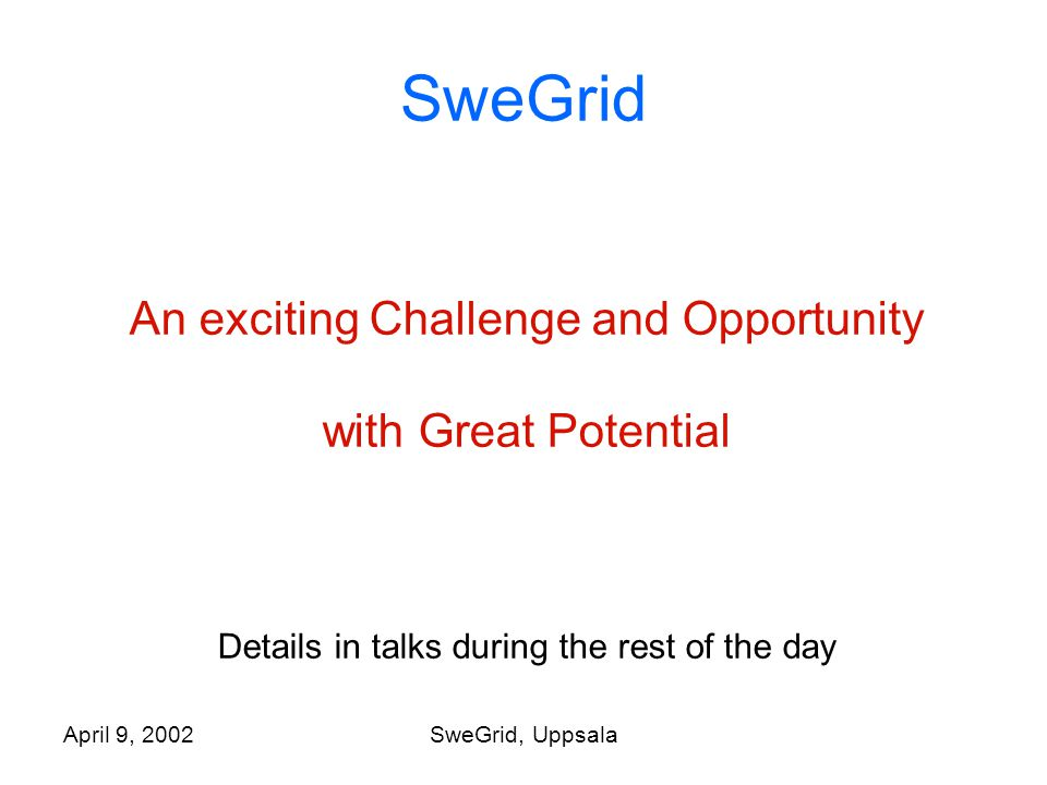 April 9, 2002SweGrid, Uppsala SweGrid An exciting Challenge and Opportunity with Great Potential Details in talks during the rest of the day