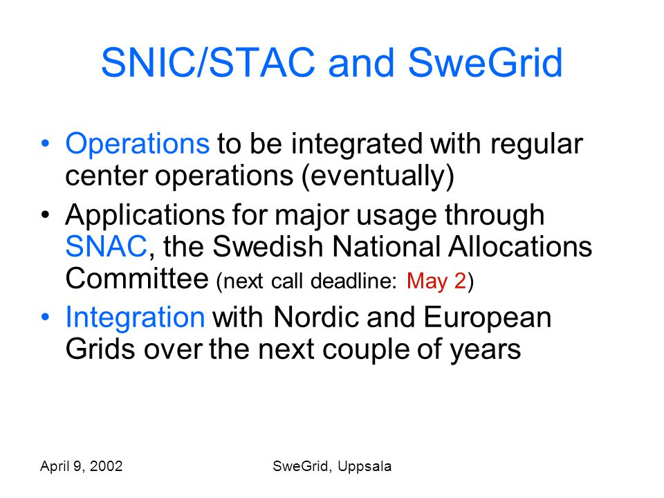 April 9, 2002SweGrid, Uppsala SNIC/STAC and SweGrid Operations to be integrated with regular center operations (eventually) Applications for major usage through SNAC, the Swedish National Allocations Committee (next call deadline: May 2) Integration with Nordic and European Grids over the next couple of years