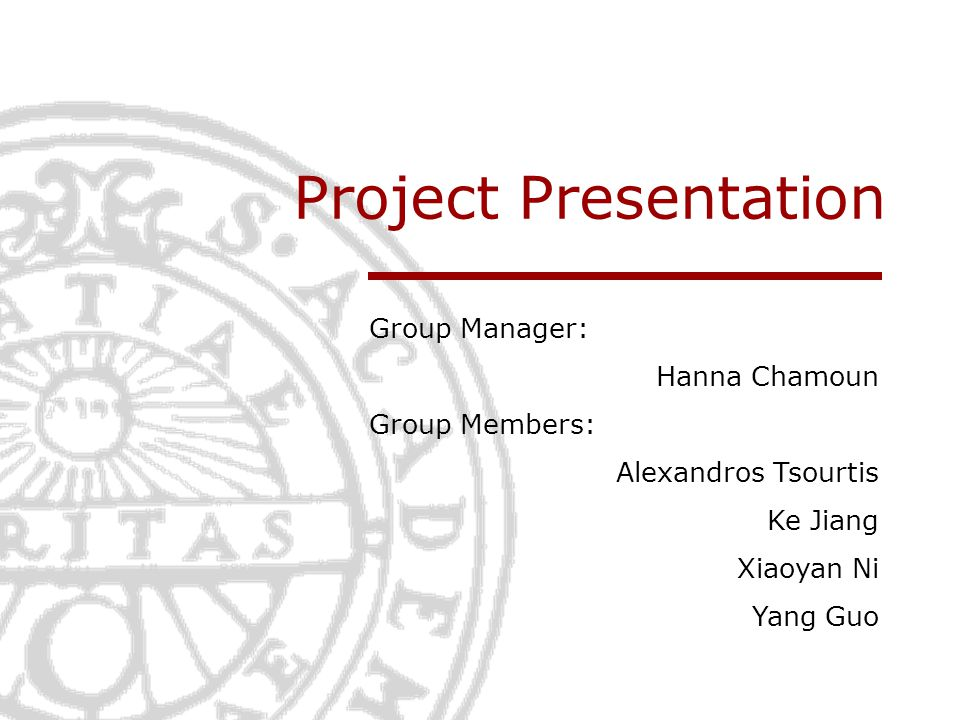 Project Presentation Group Manager: Hanna Chamoun Group Members: Alexandros Tsourtis Ke Jiang Xiaoyan Ni Yang Guo