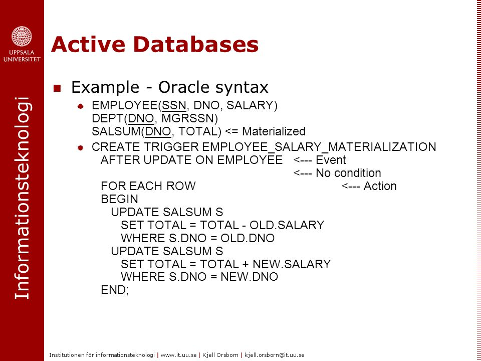 Informationsteknologi Institutionen för informationsteknologi | www.it.uu.se | Kjell Orsborn | kjell.orsborn@it.uu.se Active Databases Example - Oracle syntax  EMPLOYEE(SSN, DNO, SALARY) DEPT(DNO, MGRSSN) SALSUM(DNO, TOTAL) <= Materialized  CREATE TRIGGER EMPLOYEE_SALARY_MATERIALIZATION AFTER UPDATE ON EMPLOYEE <--- Event <--- No condition FOR EACH ROW <--- Action BEGIN UPDATE SALSUM S SET TOTAL = TOTAL - OLD.SALARY WHERE S.DNO = OLD.DNO UPDATE SALSUM S SET TOTAL = TOTAL + NEW.SALARY WHERE S.DNO = NEW.DNO END;