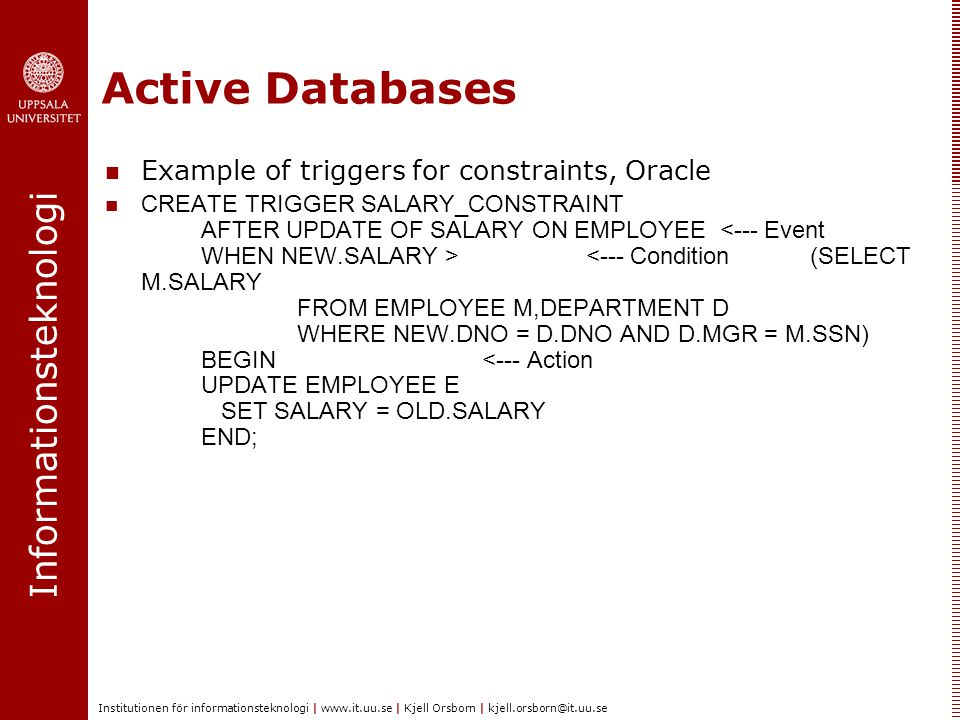Informationsteknologi Institutionen för informationsteknologi | www.it.uu.se | Kjell Orsborn | kjell.orsborn@it.uu.se Active Databases Example of triggers for constraints, Oracle CREATE TRIGGER SALARY_CONSTRAINT AFTER UPDATE OF SALARY ON EMPLOYEE <--- Condition (SELECT M.SALARY FROM EMPLOYEE M,DEPARTMENT D WHERE NEW.DNO = D.DNO AND D.MGR = M.SSN) BEGIN <--- Action UPDATE EMPLOYEE E SET SALARY = OLD.SALARY END;