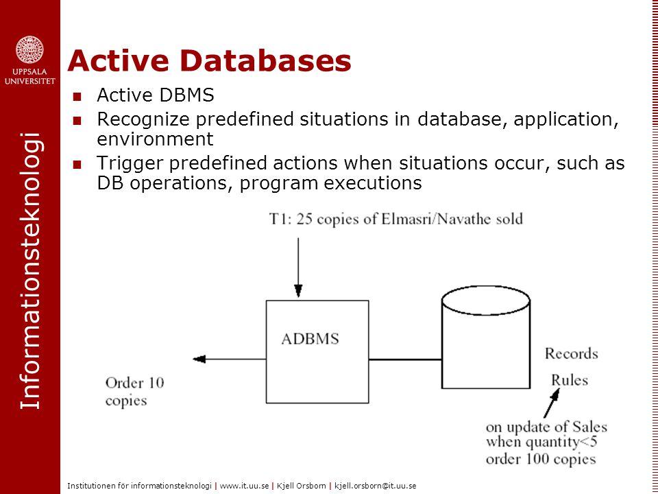Informationsteknologi Institutionen för informationsteknologi | www.it.uu.se | Kjell Orsborn | kjell.orsborn@it.uu.se Active Databases SUMMARY Active DBMSs embed situation-action rules in database Support many functionalities:  E.g.