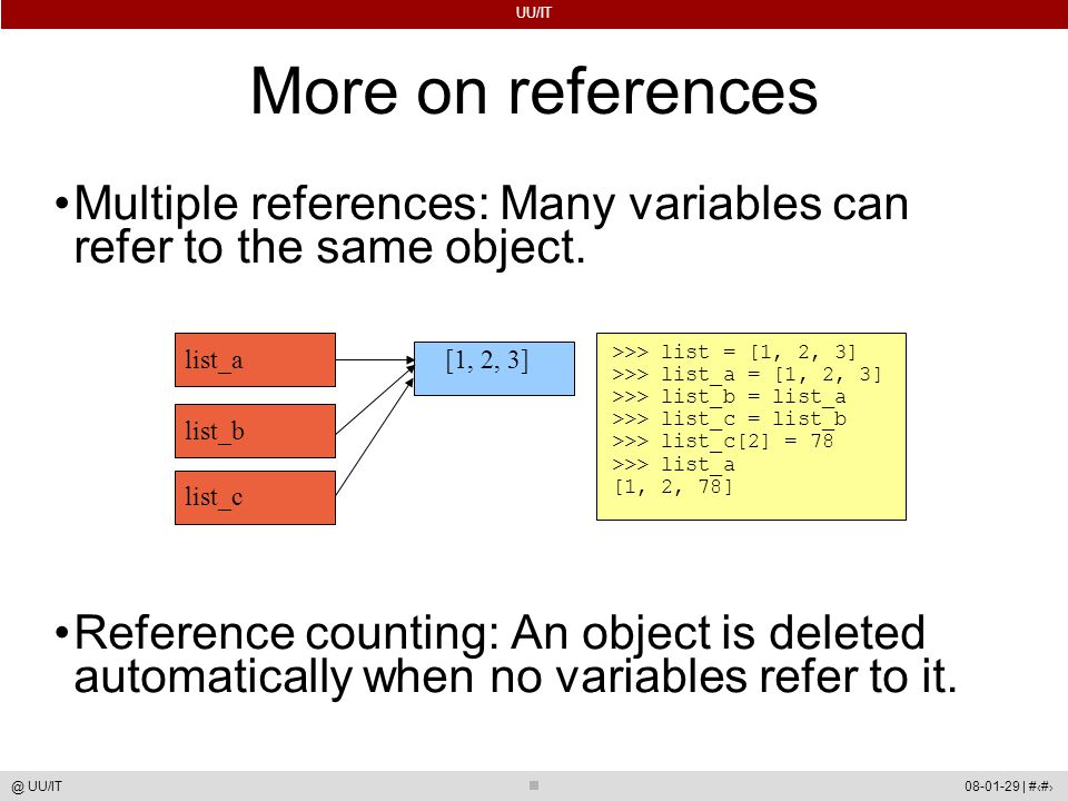 UU/IT 08-01-29 | #13@ UU/IT More on references Multiple references: Many variables can refer to the same object. Reference counting: An object is dele