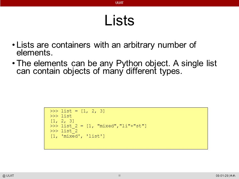 UU/IT 08-01-29 | #19@ UU/IT Lists Lists are containers with an arbitrary number of elements. The elements can be any Python object. A single list can