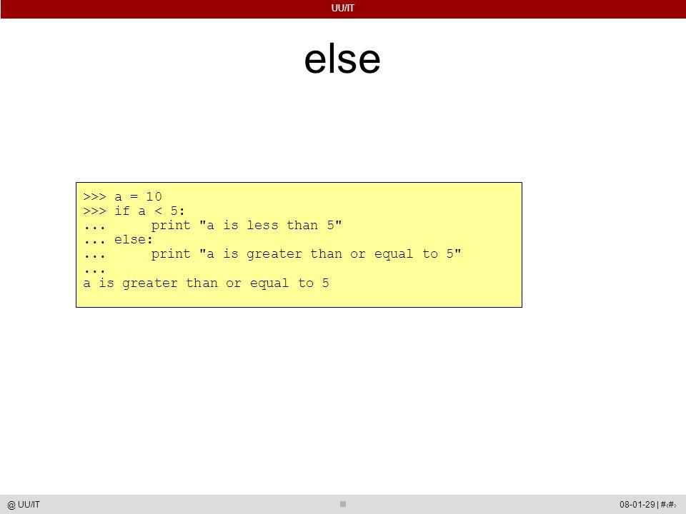 UU/IT 08-01-29 | #24@ UU/IT else >>> a = 10 >>> if a < 5:... print