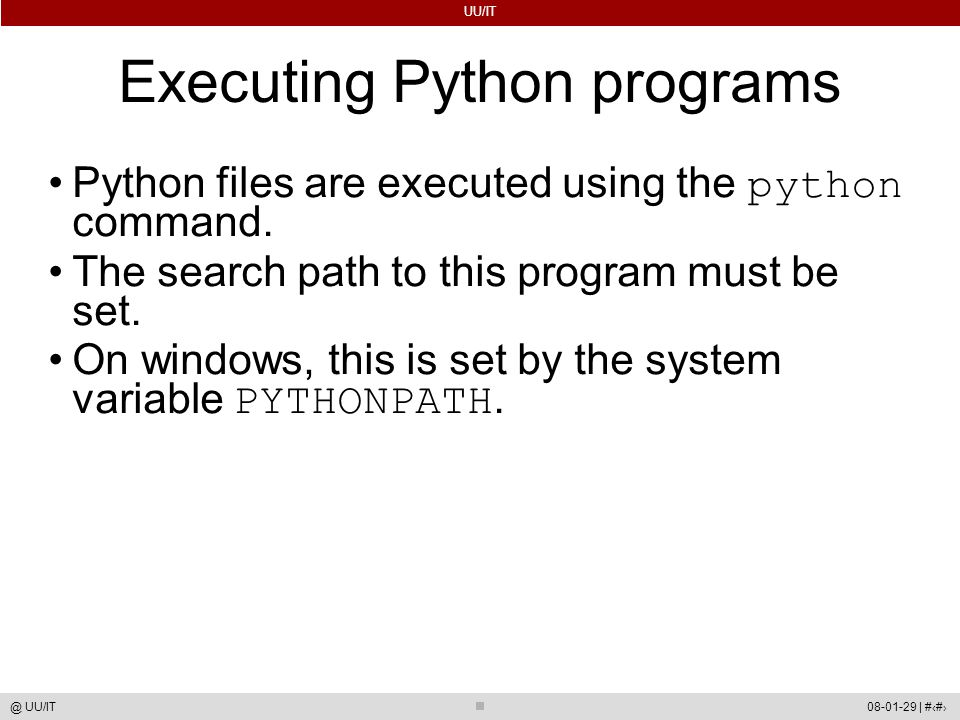 UU/IT 08-01-29 | #29@ UU/IT Executing Python programs Python files are executed using the python command. The search path to this program must be set.