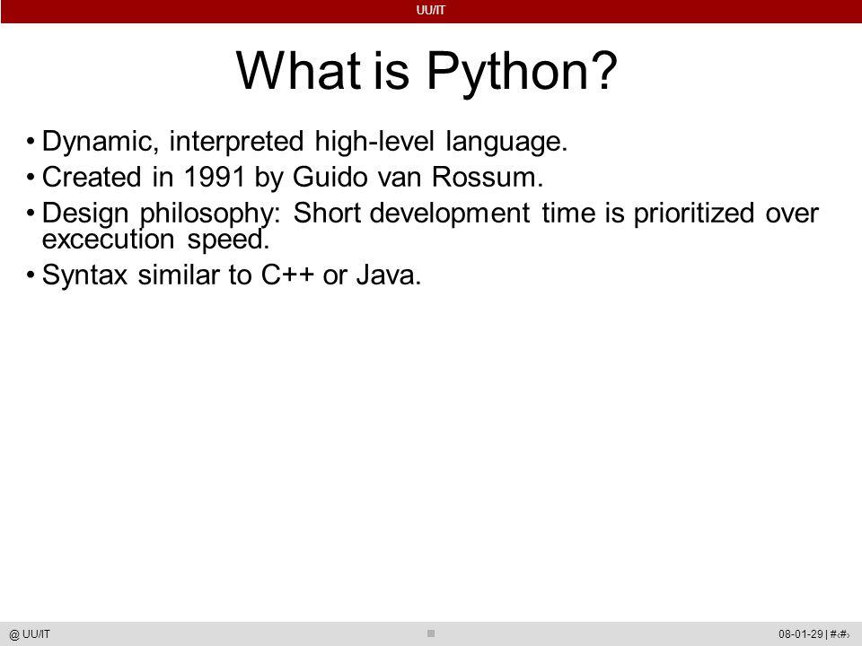 UU/IT 08-01-29 | #3@ UU/IT What is Python? Dynamic, interpreted high-level language. Created in 1991 by Guido van Rossum. Design philosophy: Short dev