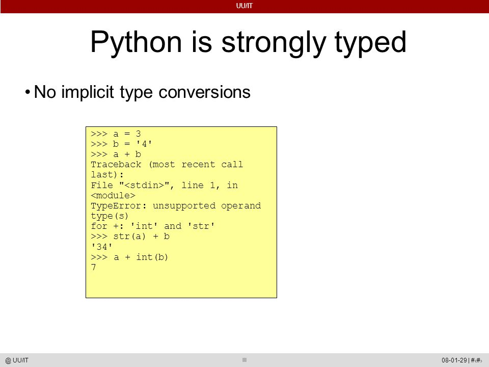 UU/IT 08-01-29 | #31@ UU/IT Python is strongly typed No implicit type conversions >>> a = 3 >>> b = 4 >>> a + b Traceback (most recent call last): File , line 1, in TypeError: unsupported operand type(s)‏ for +: int and str >>> str(a) + b 34 >>> a + int(b)‏ 7