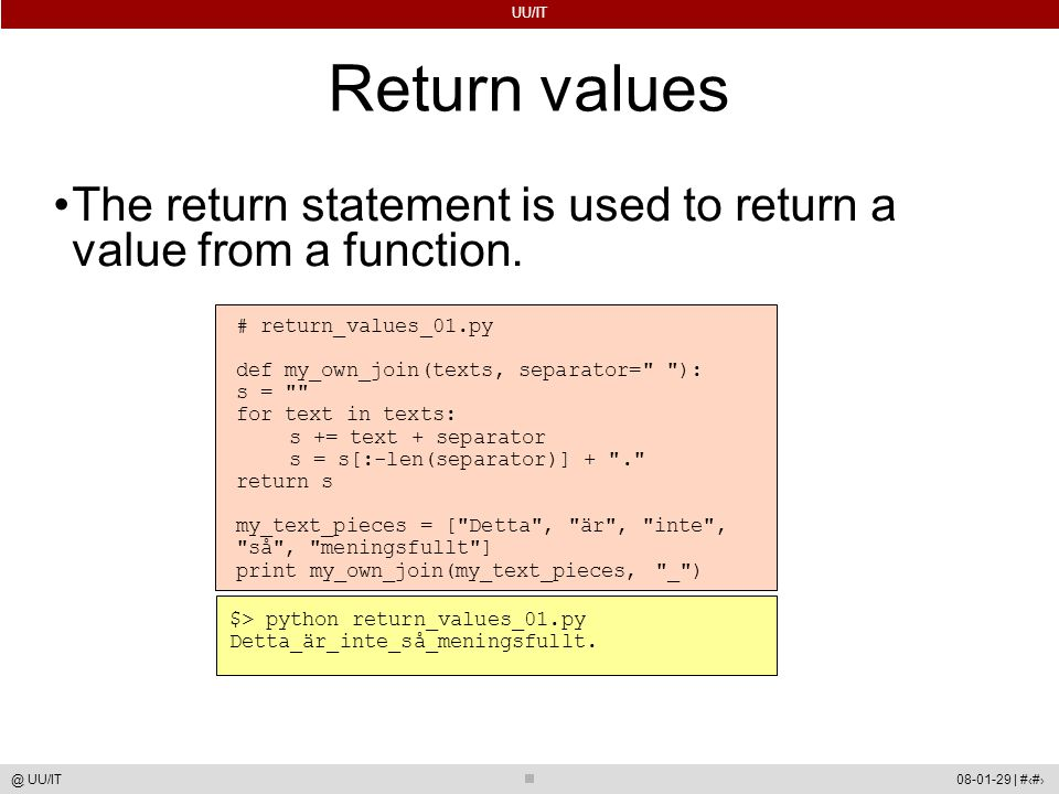 UU/IT 08-01-29 | #37@ UU/IT Return values The return statement is used to return a value from a function. # return_values_01.py def my_own_join(texts,