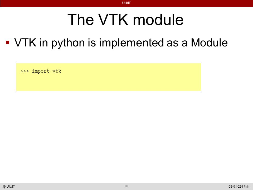 UU/IT 08-01-29 | #42@ UU/IT The VTK module  VTK in python is implemented as a Module >>> import vtk