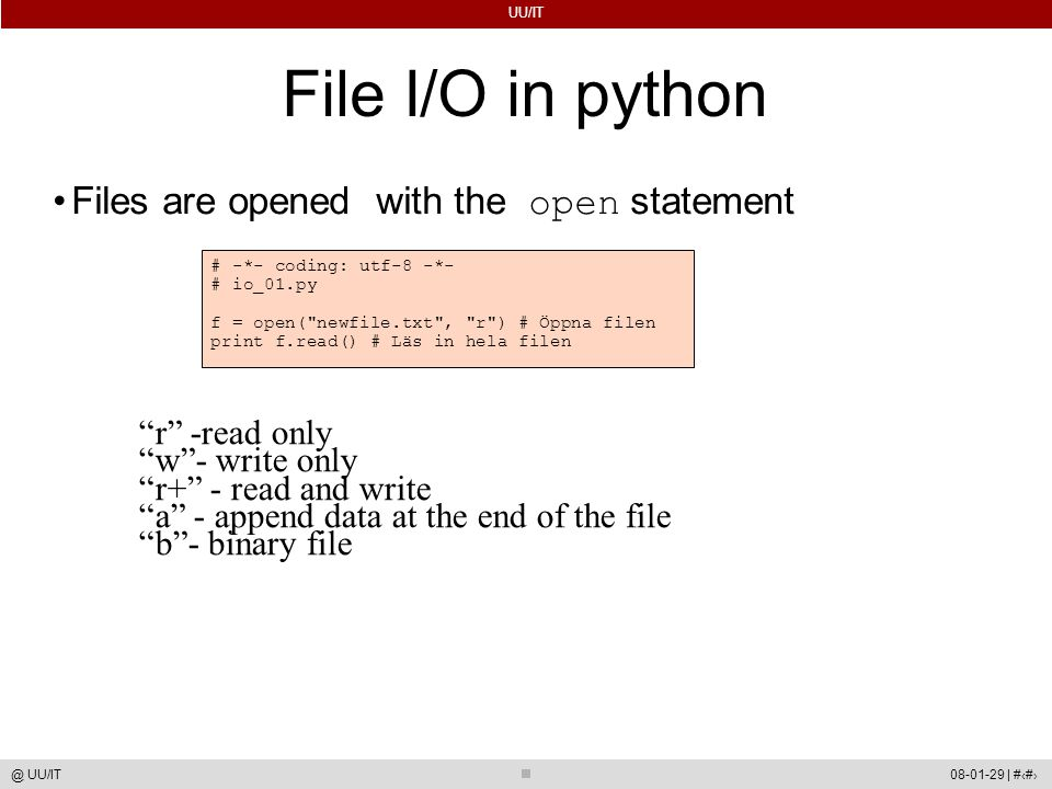 UU/IT 08-01-29 | #47@ UU/IT File I/O in python Files are opened with the open statement # -*- coding: utf-8 -*- # io_01.py f = open(