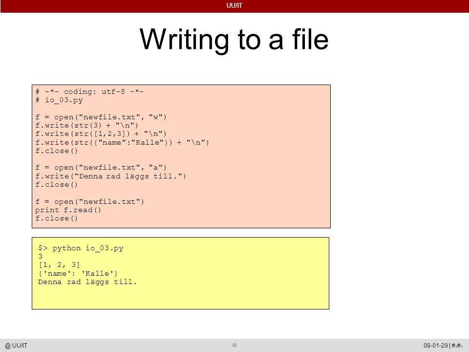 UU/IT 08-01-29 | #49@ UU/IT Writing to a file # -*- coding: utf-8 -*- # io_03.py f = open( newfile.txt , w ) f.write(str(3) + \n ) f.write(str([1,2,3]) + \n ) f.write(str({ name : Kalle }) + \n ) f.close() f = open( newfile.txt , a ) f.write( Denna rad läggs till. ) f.close() f = open( newfile.txt ) print f.read() f.close() $> python io_03.py 3 [1, 2, 3] { name : Kalle } Denna rad läggs till.