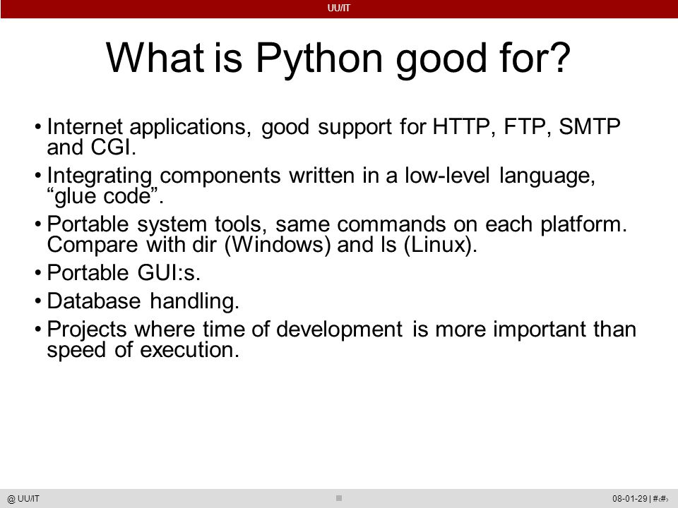 UU/IT 08-01-29 | #5@ UU/IT What is Python good for? Internet applications, good support for HTTP, FTP, SMTP and CGI. Integrating components written in