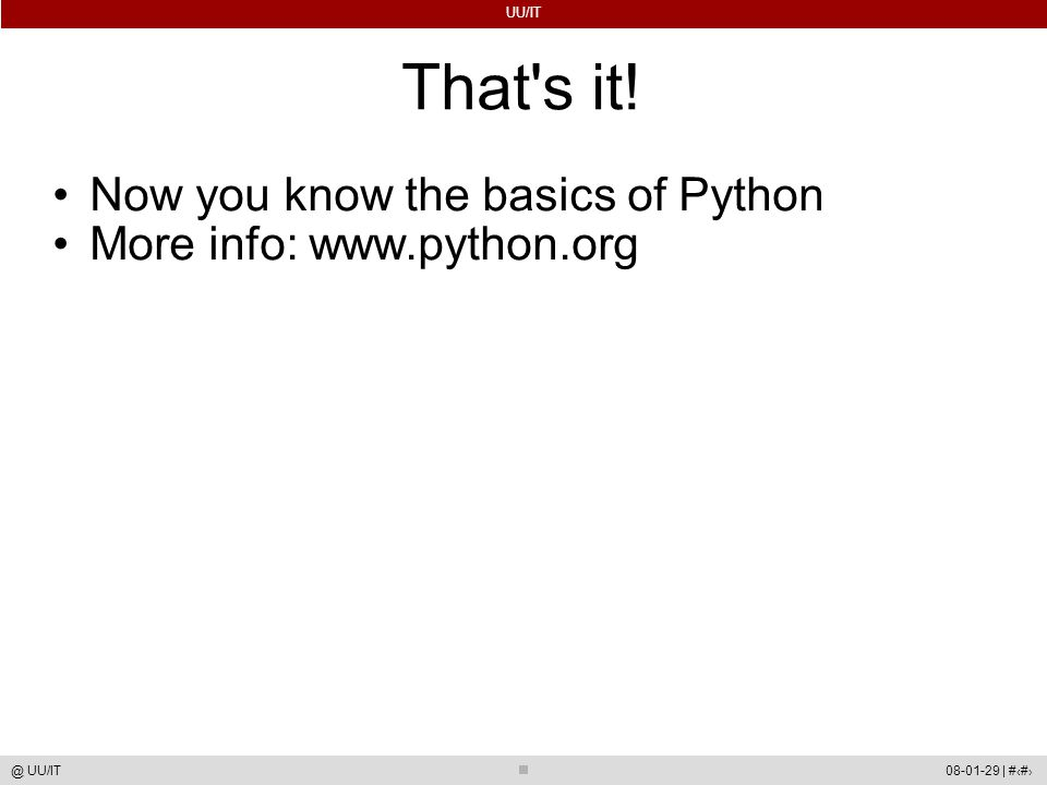 UU/IT 08-01-29 | #50@ UU/IT That's it! Now you know the basics of Python More info: www.python.org