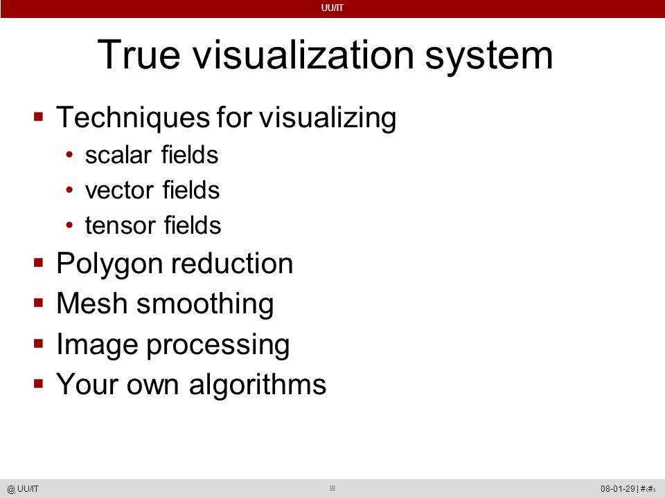UU/IT 08-01-29 | #54@ UU/IT True visualization system  Techniques for visualizing scalar fields vector fields tensor fields  Polygon reduction  Mesh smoothing  Image processing  Your own algorithms