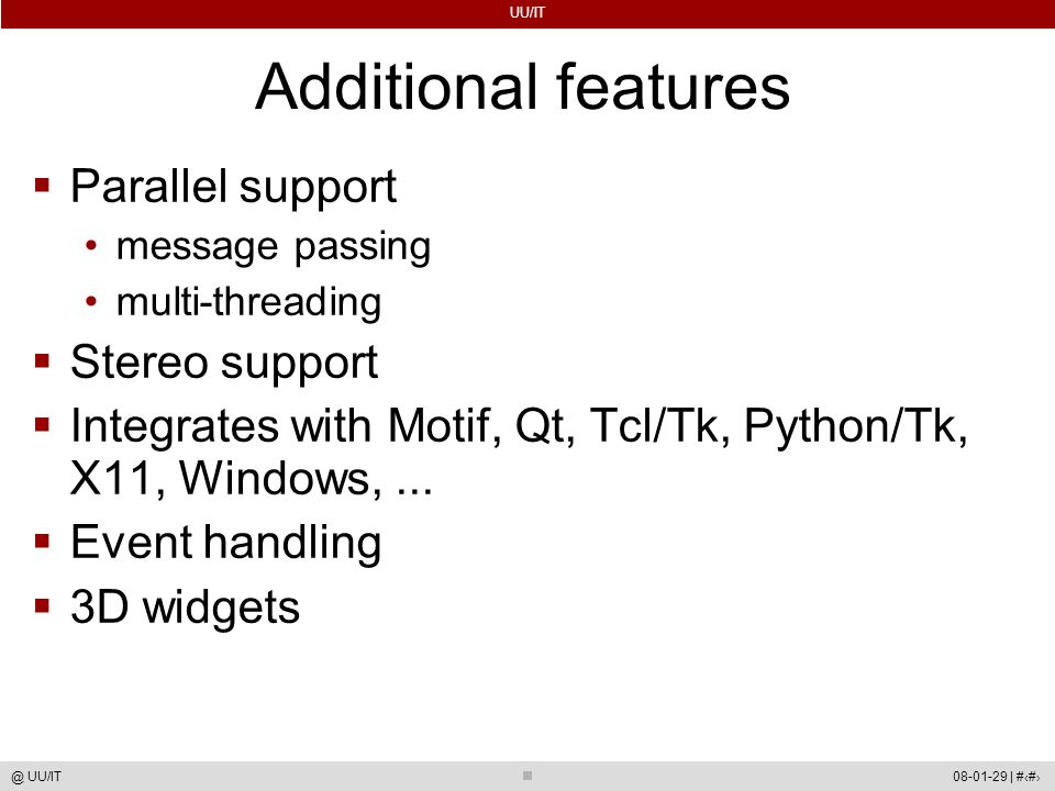 UU/IT 08-01-29 | #55@ UU/IT Additional features  Parallel support message passing multi-threading  Stereo support  Integrates with Motif, Qt, Tcl/Tk, Python/Tk, X11, Windows,...