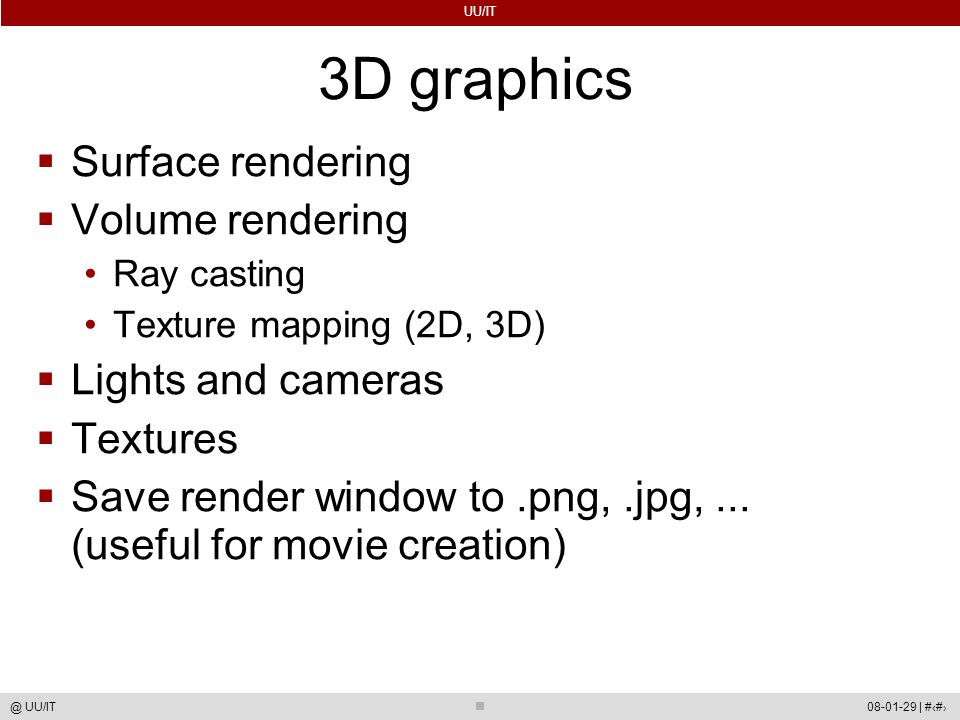 UU/IT 08-01-29 | #56@ UU/IT 3D graphics  Surface rendering  Volume rendering Ray casting Texture mapping (2D, 3D)  Lights and cameras  Textures  Save render window to.png,.jpg,...