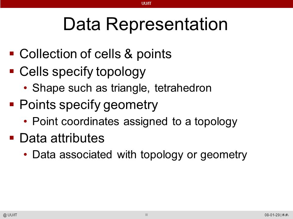 UU/IT 08-01-29 | #57@ UU/IT Data Representation  Collection of cells & points  Cells specify topology Shape such as triangle, tetrahedron  Points specify geometry Point coordinates assigned to a topology  Data attributes Data associated with topology or geometry