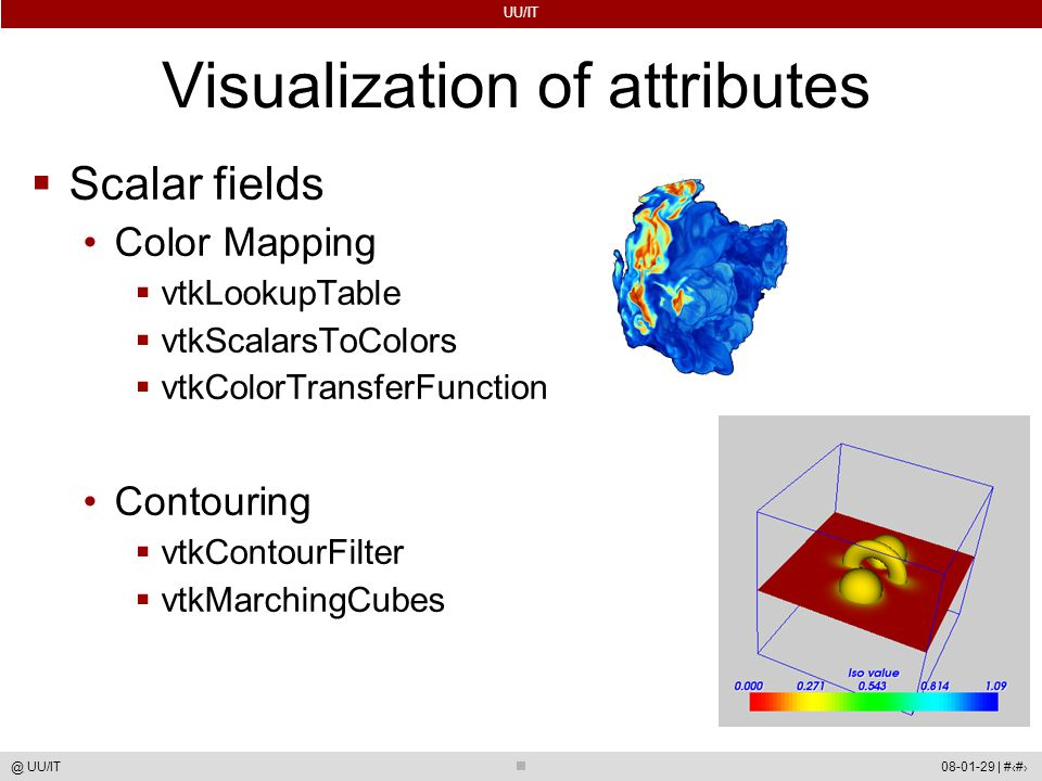 UU/IT 08-01-29 | #59@ UU/IT Visualization of attributes  Scalar fields Color Mapping  vtkLookupTable  vtkScalarsToColors  vtkColorTransferFunction Contouring  vtkContourFilter  vtkMarchingCubes