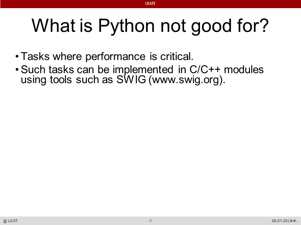 UU/IT 08-01-29 | #6@ UU/IT What is Python not good for? Tasks where performance is critical. Such tasks can be implemented in C/C++ modules using tool