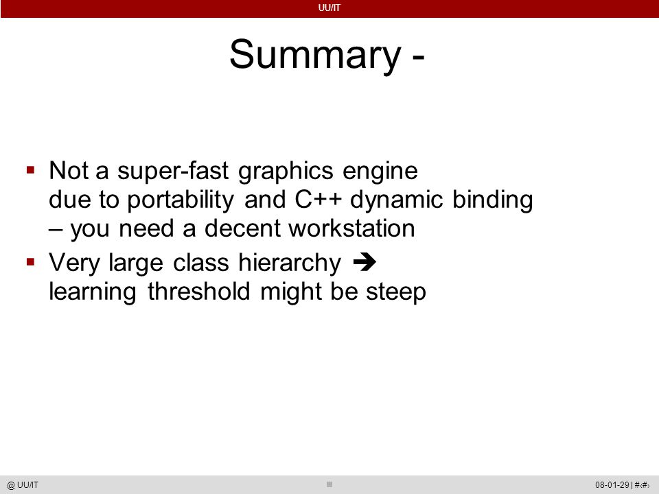 UU/IT 08-01-29 | #73@ UU/IT Summary -  Not a super-fast graphics engine due to portability and C++ dynamic binding – you need a decent workstation  Very large class hierarchy  learning threshold might be steep