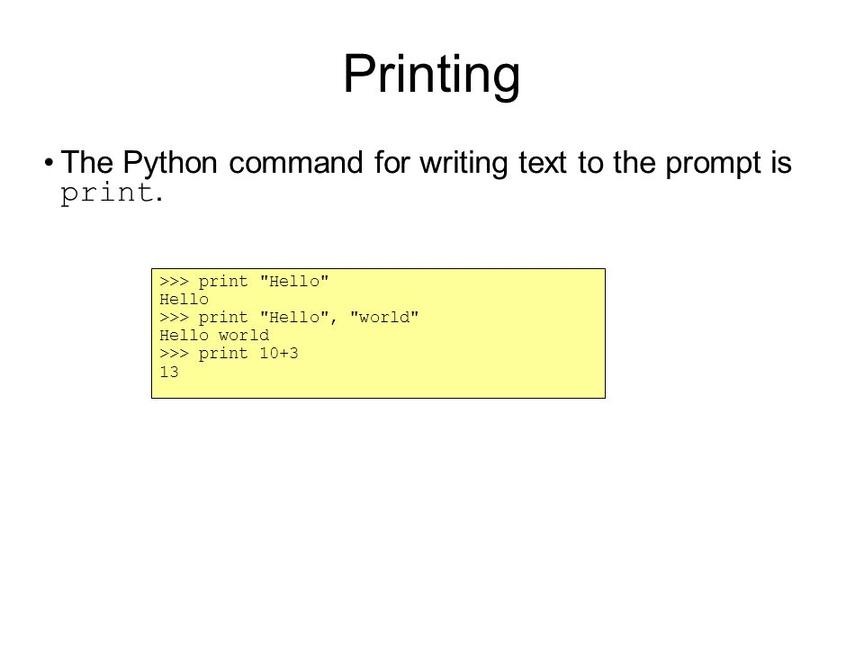 Printing The Python command for writing text to the prompt is print.
