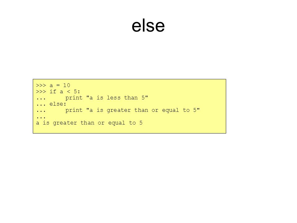 else >>> a = 10 >>> if a < 5:... print a is less than 5 ...