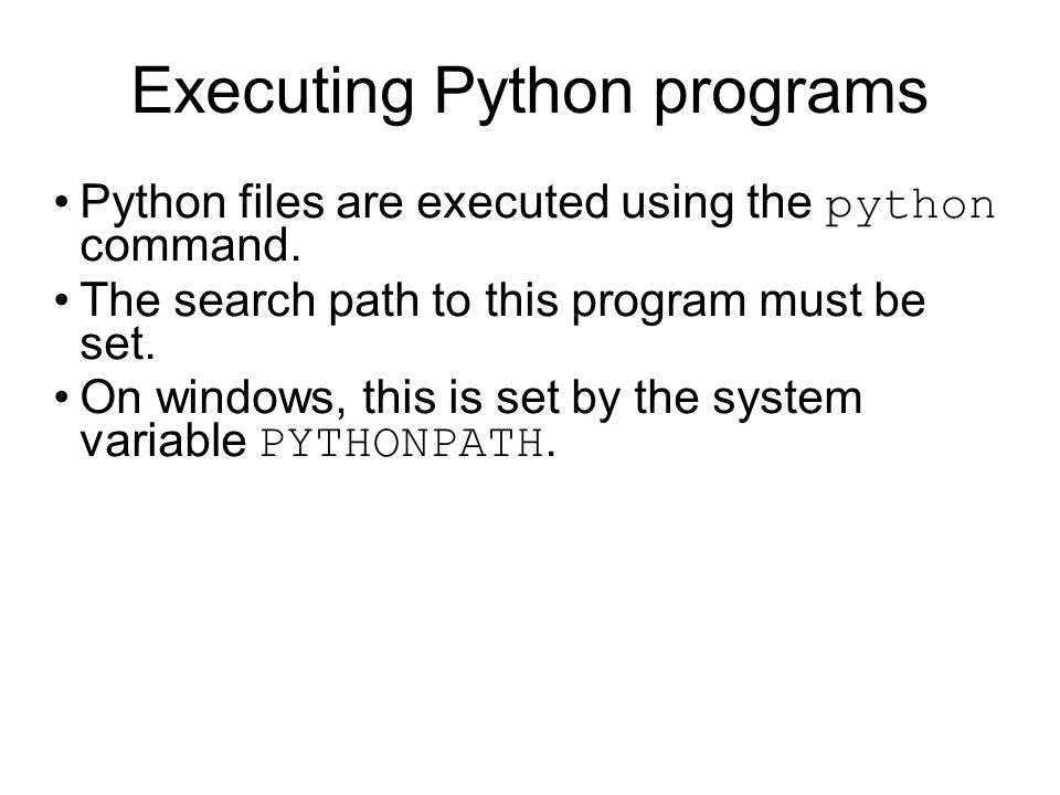 Executing Python programs Python files are executed using the python command. The search path to this program must be set. On windows, this is set by