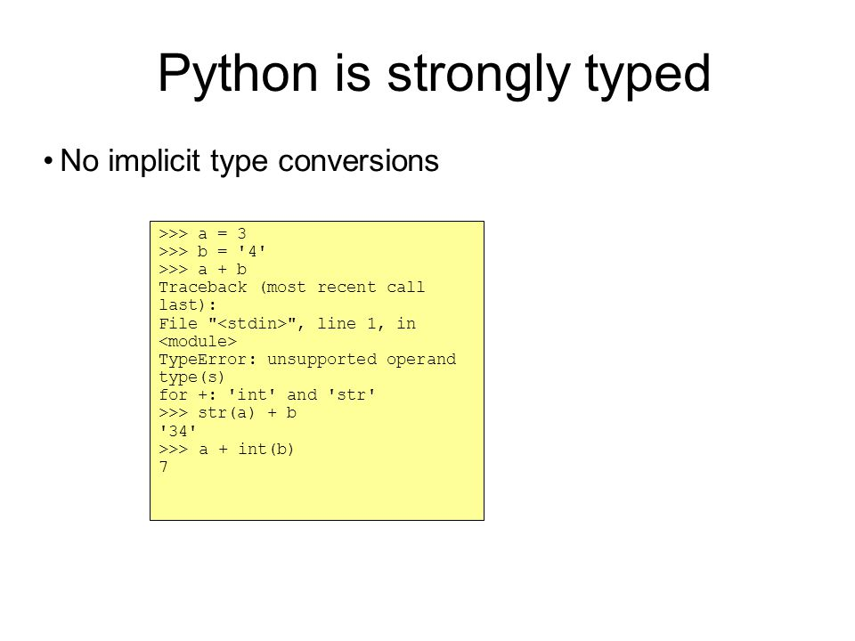 Python is strongly typed No implicit type conversions >>> a = 3 >>> b = 4 >>> a + b Traceback (most recent call last): File , line 1, in TypeError: unsupported operand type(s)‏ for +: int and str >>> str(a) + b 34 >>> a + int(b)‏ 7