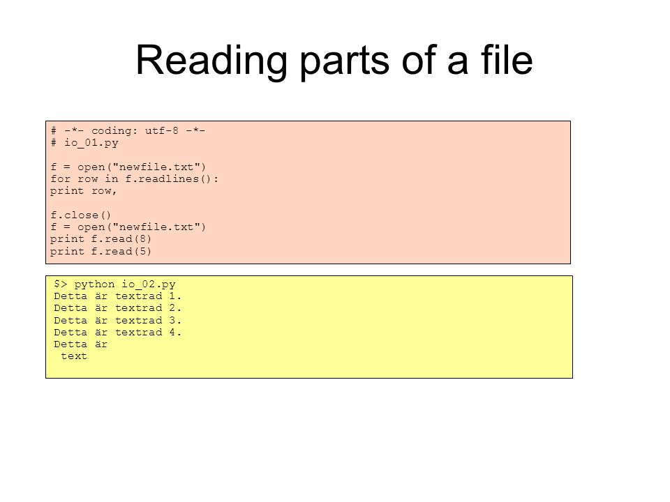 Reading parts of a file # -*- coding: utf-8 -*- # io_01.py f = open( newfile.txt )‏ for row in f.readlines(): print row, f.close()‏ f = open( newfile.txt )‏ print f.read(8)‏ print f.read(5)‏ $> python io_02.py Detta är textrad 1.