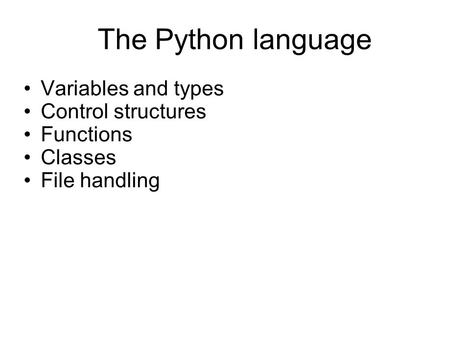 The Python language Variables and types Control structures Functions Classes File handling