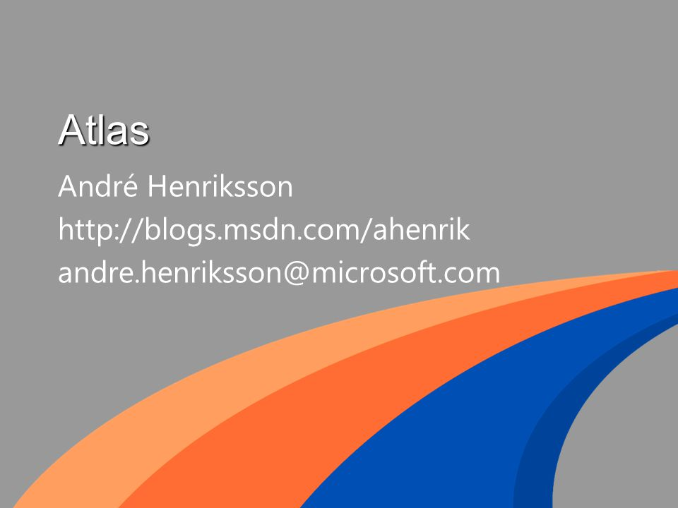 Atlas André Henriksson http://blogs.msdn.com/ahenrik andre.henriksson@microsoft.com