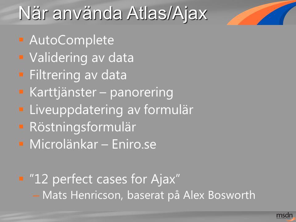 När använda Atlas/Ajax  AutoComplete  Validering av data  Filtrering av data  Karttjänster – panorering  Liveuppdatering av formulär  Röstningsformulär  Microlänkar – Eniro.se  12 perfect cases for Ajax – Mats Henricson, baserat på Alex Bosworth