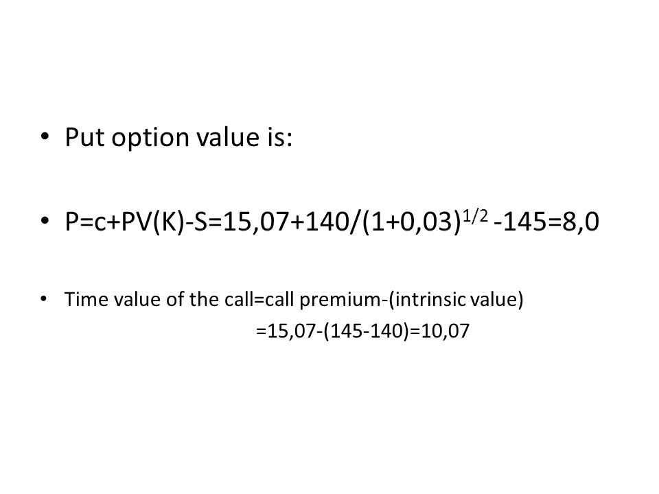 Put option value is: P=c+PV(K)-S=15,07+140/(1+0,03) 1/2 -145=8,0 Time value of the call=call premium-(intrinsic value) =15,07-(145-140)=10,07