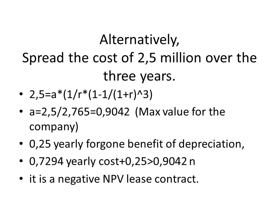 Alternatively, Spread the cost of 2,5 million over the three years. 2,5=a*(1/r*(1-1/(1+r)^3) a=2,5/2,765=0,9042 (Max value for the company) 0,25 yearl