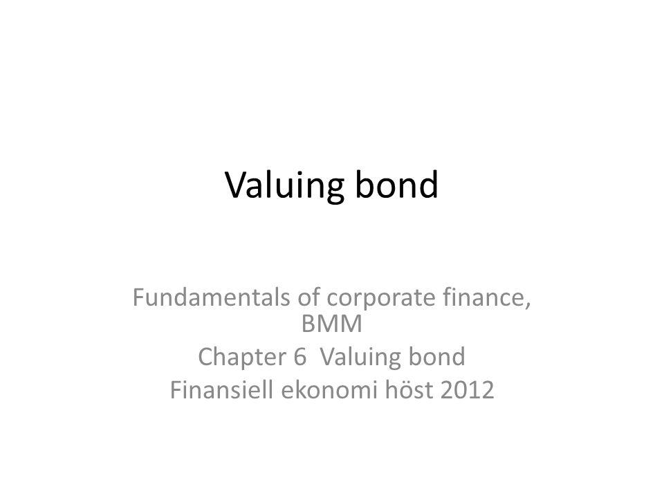 Valuing bond Fundamentals of corporate finance, BMM Chapter 6 Valuing bond Finansiell ekonomi höst 2012