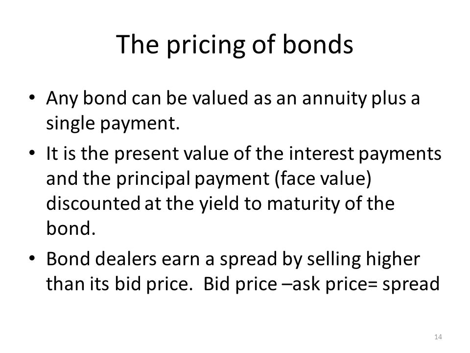 The pricing of bonds Any bond can be valued as an annuity plus a single payment.