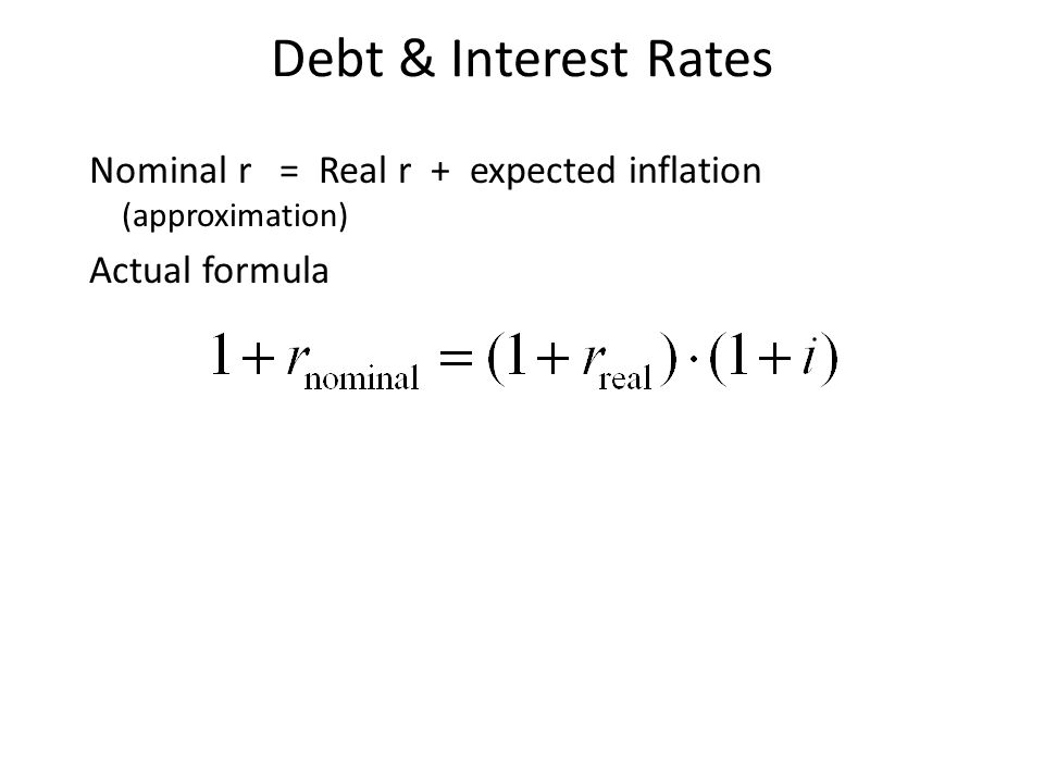 Debt & Interest Rates Nominal r = Real r + expected inflation (approximation) Actual formula