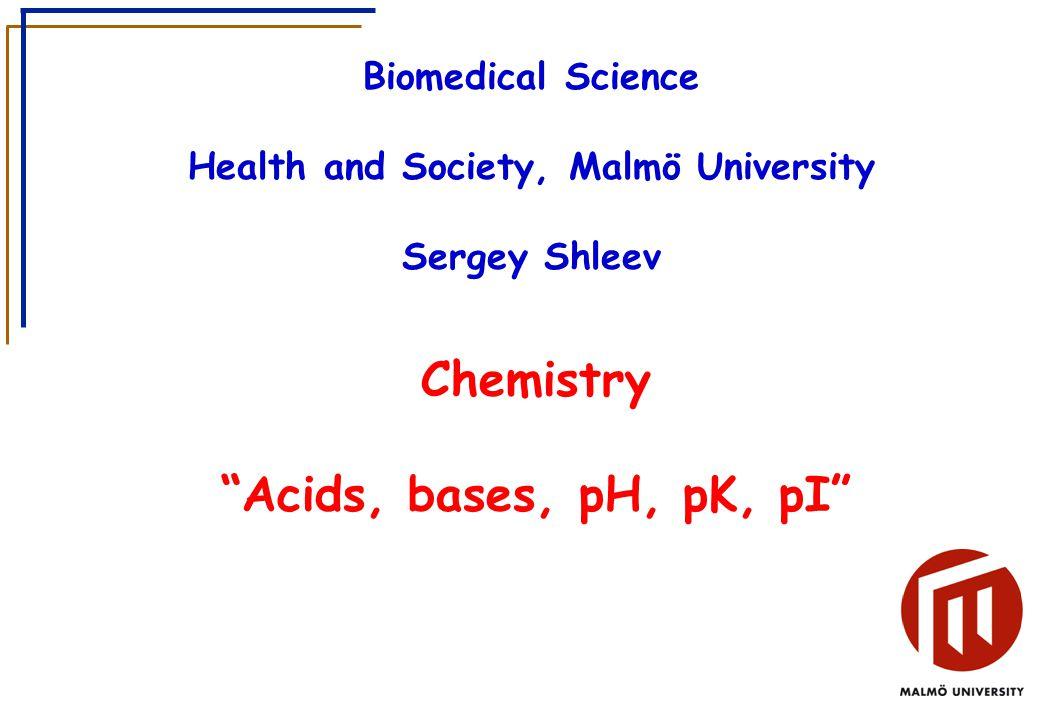 Biomedical Science Health and Society, Malmö University Sergey Shleev Chemistry Acids, bases, pH, pK, pI