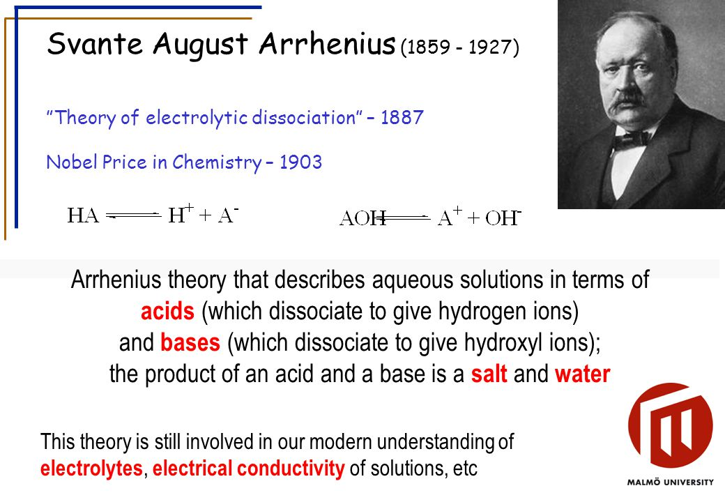Svante August Arrhenius ( ) Theory of electrolytic dissociation – 1887 Nobel Price in Chemistry – 1903 Arrhenius theory that describes aqueous solutions in terms of acids (which dissociate to give hydrogen ions) and bases (which dissociate to give hydroxyl ions); the product of an acid and a base is a salt and water This theory is still involved in our modern understanding of electrolytes, electrical conductivity of solutions, etc