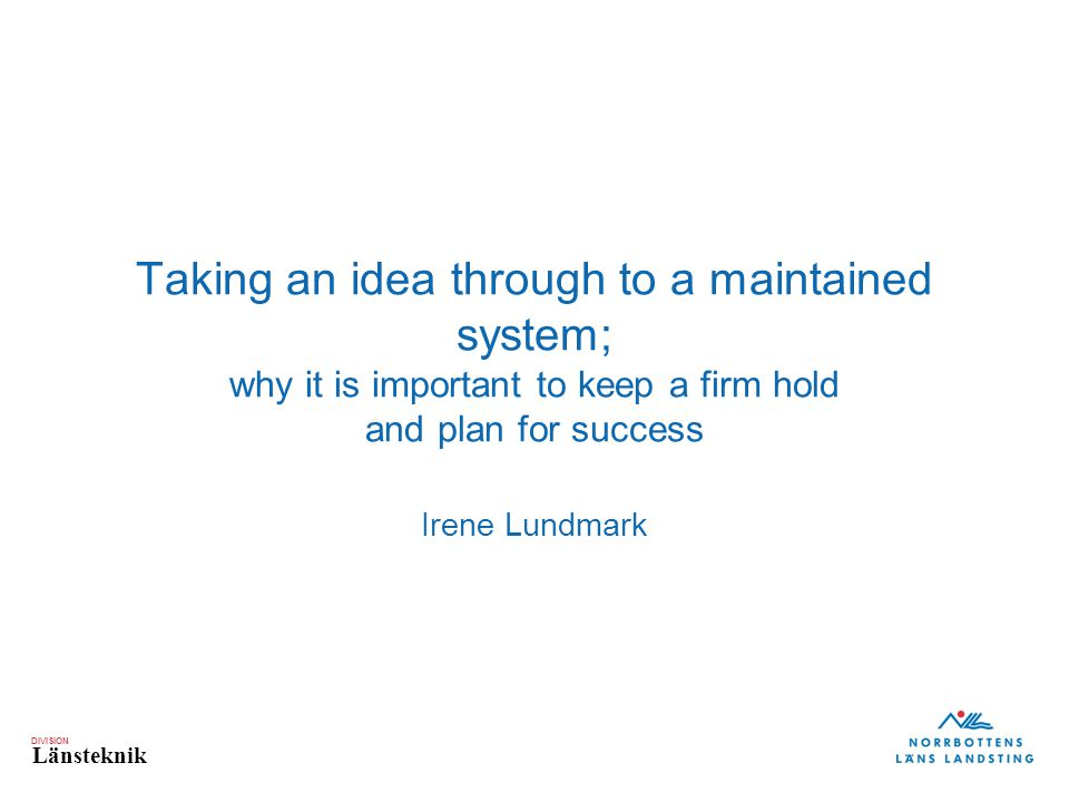 DIVISION Länsteknik Taking an idea through to a maintained system; why it is important to keep a firm hold and plan for success Irene Lundmark