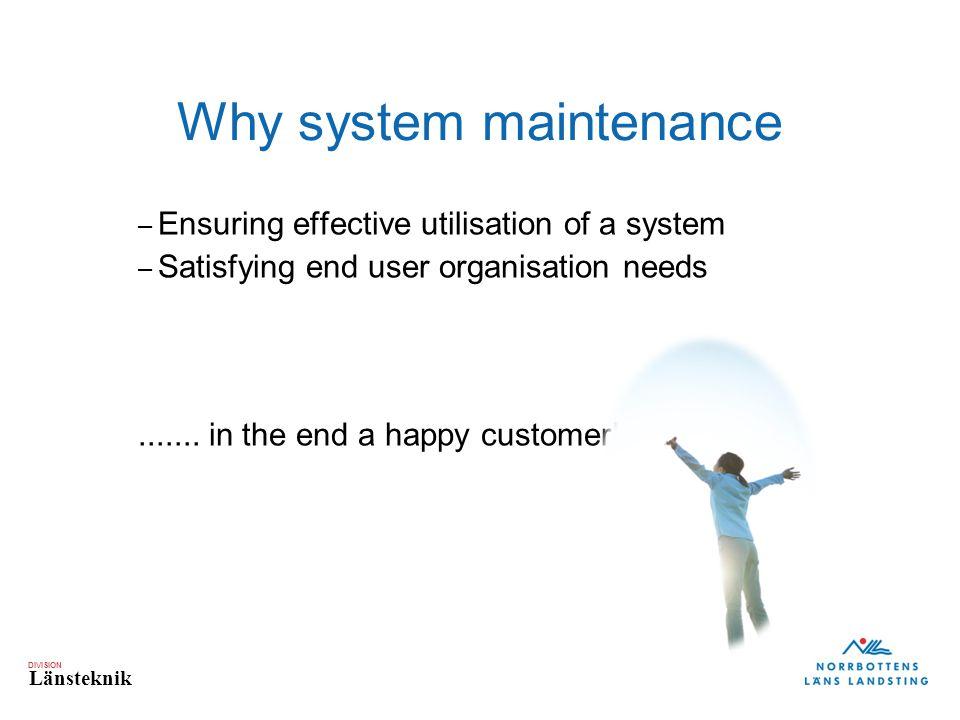 DIVISION Länsteknik Why system maintenance – Ensuring effective utilisation of a system – Satisfying end user organisation needs.......
