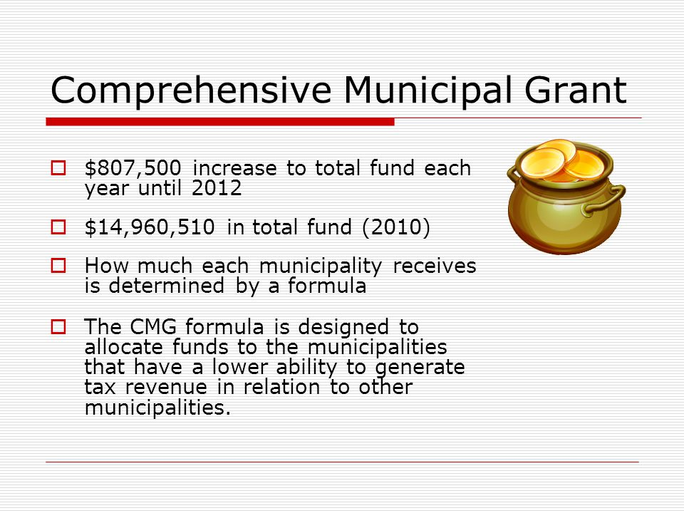 Comprehensive Municipal Grant  $807,500 increase to total fund each year until 2012  $14,960,510 in total fund (2010)  How much each municipality r
