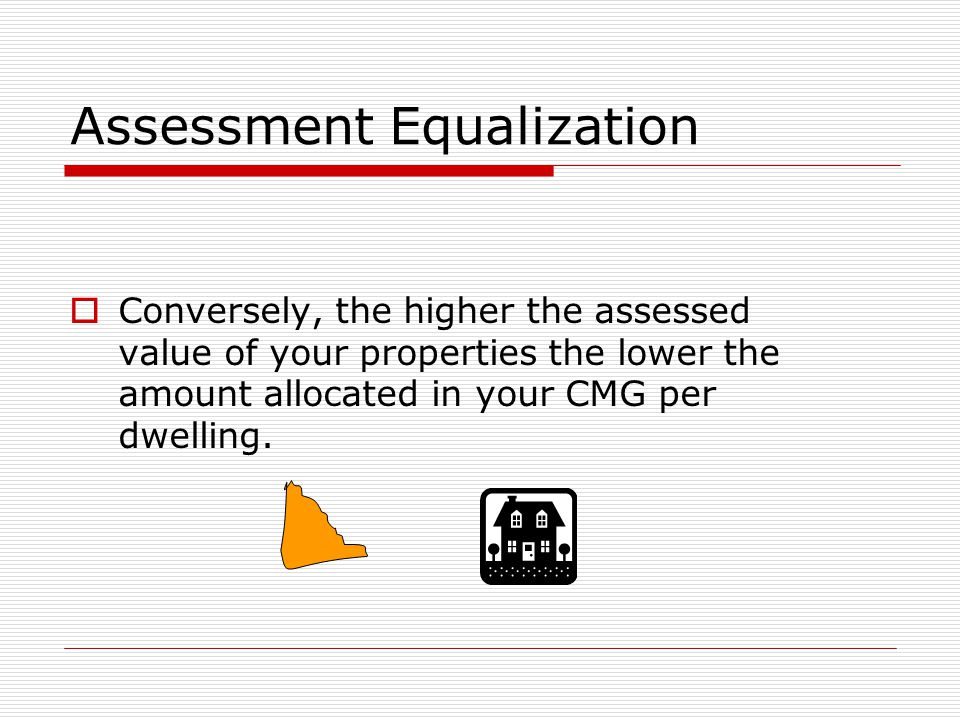 Assessment Equalization  Conversely, the higher the assessed value of your properties the lower the amount allocated in your CMG per dwelling.