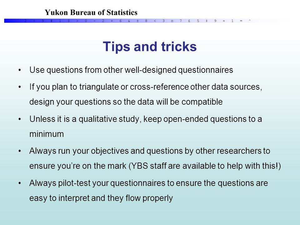 Tips and tricks Use questions from other well-designed questionnaires If you plan to triangulate or cross-reference other data sources, design your questions so the data will be compatible Unless it is a qualitative study, keep open-ended questions to a minimum Always run your objectives and questions by other researchers to ensure you're on the mark (YBS staff are available to help with this!) Always pilot-test your questionnaires to ensure the questions are easy to interpret and they flow properly