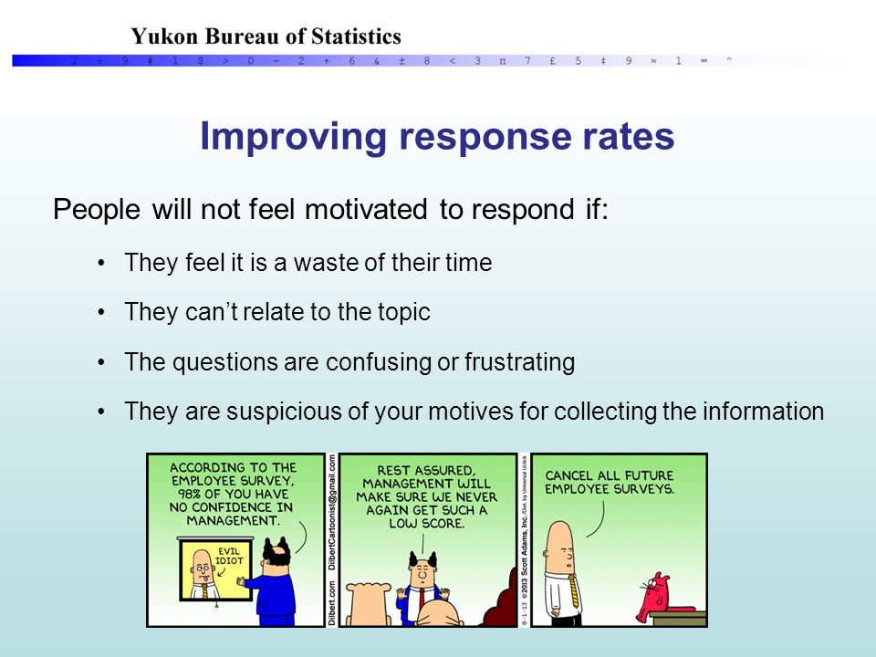 Improving response rates People will not feel motivated to respond if: They feel it is a waste of their time They can't relate to the topic The questions are confusing or frustrating They are suspicious of your motives for collecting the information