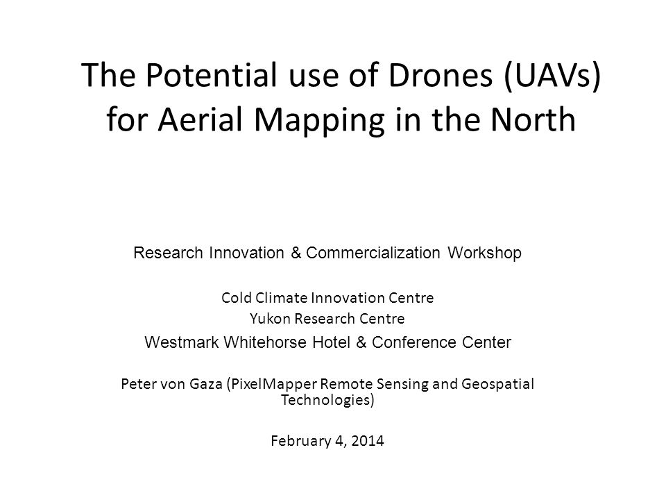 The Potential use of Drones (UAVs) for Aerial Mapping in the North Research Innovation & Commercialization Workshop Cold Climate Innovation Centre Yukon Research Centre Westmark Whitehorse Hotel & Conference Center Peter von Gaza (PixelMapper Remote Sensing and Geospatial Technologies) February 4, 2014