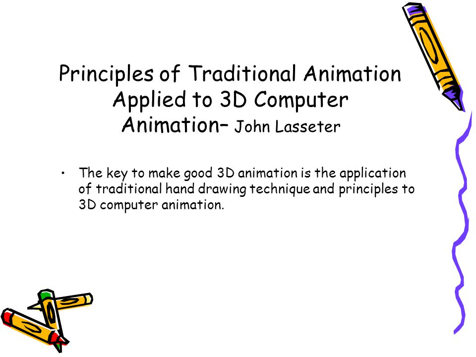 Principles of Traditional Animation Applied to 3D Computer Animation– John Lasseter The key to make good 3D animation is the application of traditional hand drawing technique and principles to 3D computer animation.